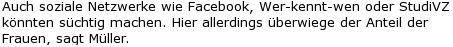 Auch soziale Netzwerke wie Facebook, Wer-kennt-wen oder StudiVZ könnten süchtig machen. Hier allerdings überwiege der Anteil der Frauen, sagt Müller